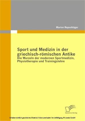 Sport und Medizin in der griechisch-römischen Antike: Die Wurzeln der modernen Sportmedizin, Physiotherapie und Trainingslehre