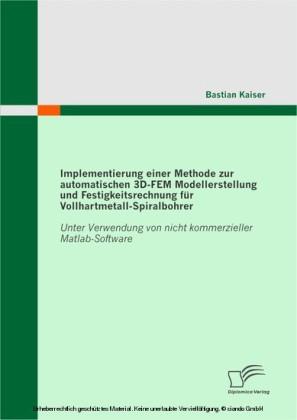 Implementierung einer Methode zur automatischen 3D-FEM Modellerstellung und Festigkeitsrechnung für Vollhartmetall-Spiralbohrer: Unter Verwendung von nicht kommerzieller Matlab-Software
