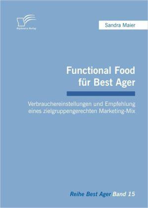 Functional Food für Best Ager: Verbrauchereinstellungen und Empfehlung eines zielgruppengerechten Marketing-Mix