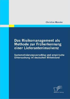 Das Risikomanagement als Methode zur Früherkennung einer Lieferanteninsolvenz: Systematisierungsvorschlag und empirische Untersuchung im deutschen Mittelstand