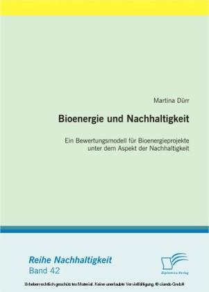 Bioenergie und Nachhaltigkeit: Ein Bewertungsmodell für Bioenergieprojekte unter dem Aspekt der Nachhaltigkeit