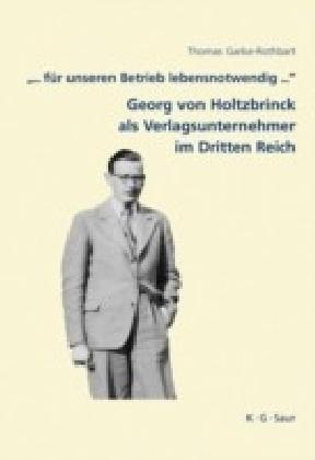 '... für unseren Betrieb lebensnotwendig ...': Georg von Holtzbrinck als Verlagsunternehmer im Dritten Reich