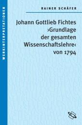 Johann Gottlieb Fichtes 'Grundlage der gesamten Wissenschaftslehre von 1794'