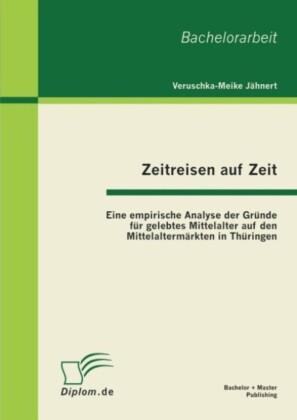Zeitreisen auf Zeit: Eine empirische Analyse der Gründe für gelebtes Mittelalter auf den Mittelaltermärkten in Thüringen