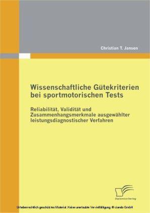 Wissenschaftliche Gütekriterien bei sportmotorischen Tests: Reliabilität, Validität und Zusammenhangsmerkmale ausgewählter leistungsdiagnostischer Verfahren