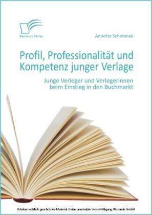 Profil, Professionalität und Kompetenz junger Verlage: Junge Verleger und Verlegerinnen beim Einstieg in den Buchmarkt
