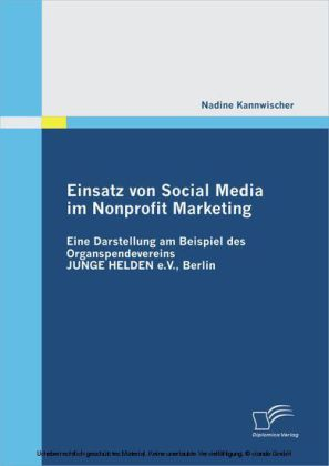 Einsatz von Social Media im Nonprofit Marketing: Eine Darstellung am Beispiel des Organspendevereins JUNGE HELDEN e.V., Berlin