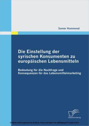 Die Einstellung der syrischen Konsumenten zu europäischen Lebensmitteln: Bedeutung für die Nachfrage und Konsequenzen für das Lebensmittelmarketing