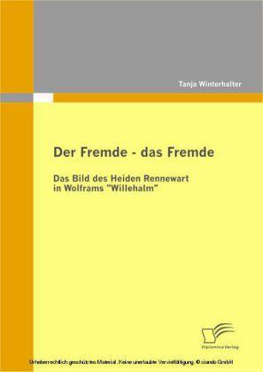 """Der Fremde - das Fremde: Das Bild des Heiden Rennewart in Wolframs """"Willehalm"""""""