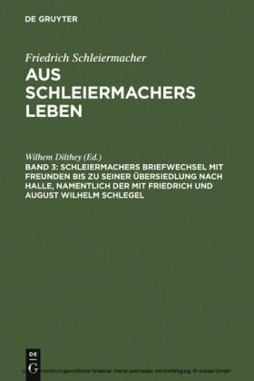 Schleiermachers Briefwechsel mit Freunden bis zu seiner Übersiedlung nach Halle, namentlich der mit Friedrich und August Wilhelm Schlegel