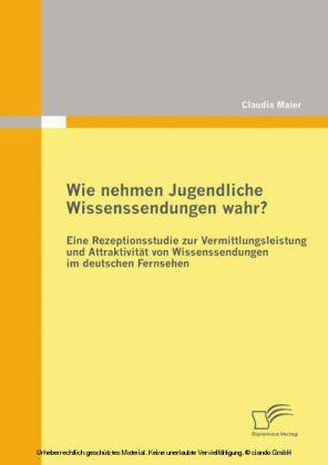 Wie nehmen Jugendliche Wissenssendungen wahr? Eine Rezeptionsstudie zur Vermittlungsleistung und Attraktivität von Wissenssendungen im deutschen Fernsehen