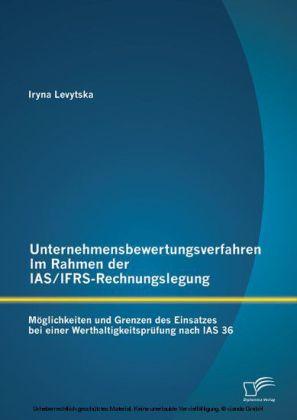 Unternehmensbewertungsverfahren im Rahmen der IAS/IFRS-Rechnungslegung: Möglichkeiten und Grenzen des Einsatzes bei einer Werthaltigkeitsprüfung nach IAS 36