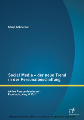 Social Media - der neue Trend in der Personalbeschaffung: Aktive Personalsuche mit Facebook, Xing & Co.?