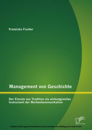 Management von Geschichte: Der Einsatz von Tradition als wirkungsvolles Instrument der Markenkommunikation