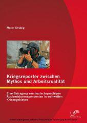 Kriegsreporter zwischen Mythos und Arbeitsrealität: Eine Befragung von deutschsprachigen Auslandskorrespondenten in weltweiten Krisengebieten