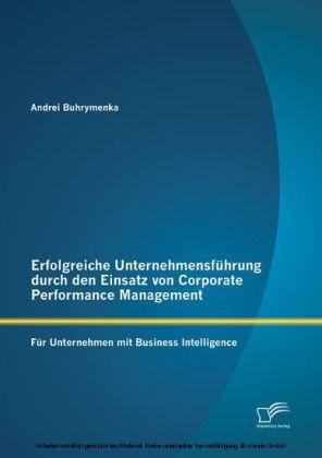 Erfolgreiche Unternehmensführung durch den Einsatz von Corporate Performance Management: Für Unternehmen mit Business Intelligence