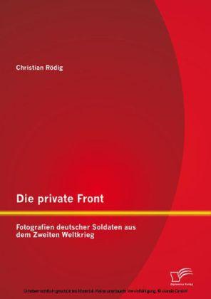Die private Front: Fotografien deutscher Soldaten aus dem Zweiten Weltkrieg