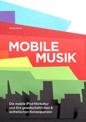 Mobile Musik: Die mobile iPod-Hörkultur und ihre gesellschaftlichen und ästhetischen Konsequenzen