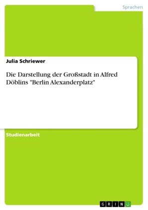 Die Darstellung der Großstadt in Alfred Döblins 'Berlin Alexanderplatz'