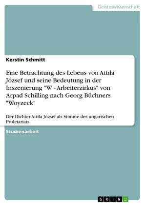 Eine Betrachtung des Lebens von Attila József und seine Bedeutung in der Inszenierung 'W - Arbeiterzirkus' von Arpad Schilling nach Georg Büchners 'Woyzeck'
