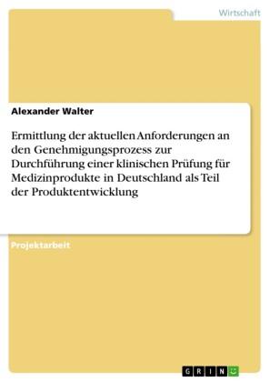 Ermittlung der aktuellen Anforderungen an den Genehmigungsprozess zur Durchführung einer klinischen Prüfung für Medizinprodukte in Deutschland als Teil der Produktentwicklung