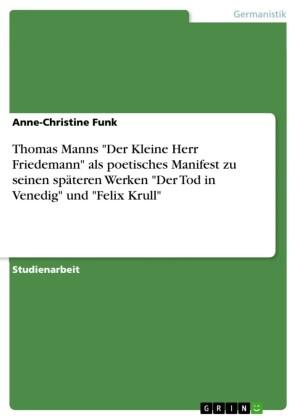 Thomas Manns 'Der Kleine Herr Friedemann' als poetisches Manifest zu seinen späteren Werken 'Der Tod in Venedig' und 'Felix Krull'
