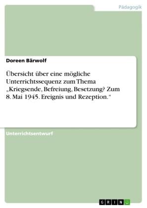 Übersicht über eine mögliche Unterrichtssequenz zum Thema 'Kriegsende, Befreiung, Besetzung? Zum 8. Mai 1945. Ereignis und Rezeption.'