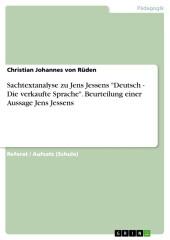 Sachtextanalyse zu Jens Jessens 'Deutsch - Die verkaufte Sprache'. Beurteilung einer Aussage Jens Jessens