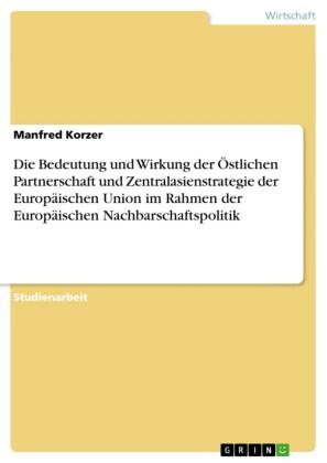 Die Bedeutung und Wirkung der Östlichen Partnerschaft und Zentralasienstrategie der Europäischen Union im Rahmen der Europäischen Nachbarschaftspolitik
