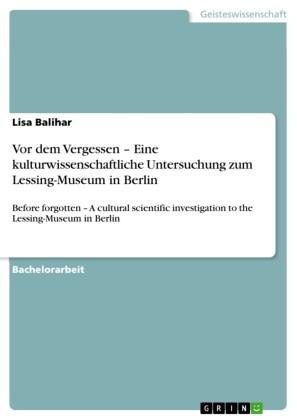 Vor dem Vergessen - Eine kulturwissenschaftliche Untersuchung zum Lessing-Museum in Berlin