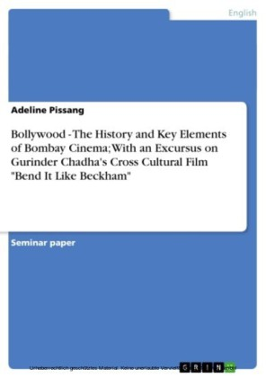 Bollywood - The History and Key Elements of Bombay Cinema; With an Excursus on Gurinder Chadha's Cross Cultural Film 'Bend It Like Beckham'