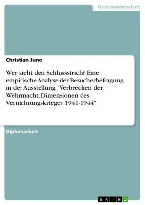 Wer zieht den Schlussstrich? Eine empirische Analyse der Besucherbefragung in der Ausstellung 'Verbrechen der Wehrmacht. Dimensionen des Vernichtungskrieges 1941-1944'