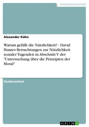 Warum gefällt die Nützlichkeit? - David Humes Betrachtungen zur Nützlichkeit sozialer Tugenden in Abschnitt V der 'Untersuchung über die Prinzipien der Moral'