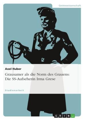 Grausamer als die Norm des Grauens: Die SS-Aufseherin Irma Grese