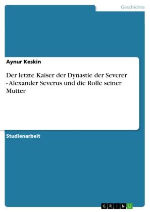 Der letzte Kaiser der Dynastie der Severer - Alexander Severus und die Rolle seiner Mutter