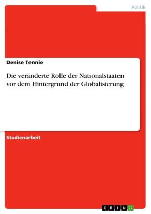 Die veränderte Rolle der Nationalstaaten vor dem Hintergrund der Globalisierung