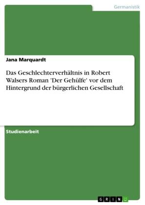 Das Geschlechterverhältnis in Robert Walsers Roman 'Der Gehülfe' vor dem Hintergrund der bürgerlichen Gesellschaft