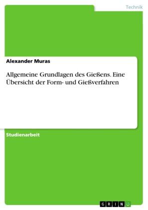 Allgemeine Grundlagen des Gießens. Eine Übersicht der Form- und Gießverfahren