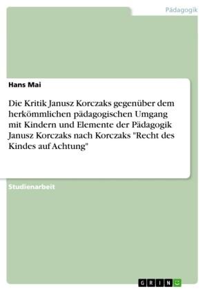 Die Kritik Janusz Korczaks gegenüber dem herkömmlichen pädagogischen Umgang mit Kindern und Elemente der Pädagogik Janusz Korczaks nach Korczaks 'Recht des Kindes auf Achtung'