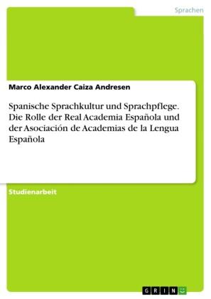 Spanische Sprachkultur und Sprachpflege. Die Rolle der Real Academia Española und der Asociación de Academias de la Lengua Española