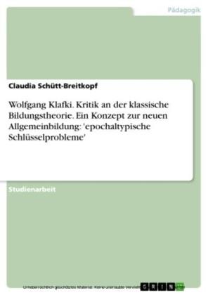 Wolfgang Klafki. Kritik an der klassische Bildungstheorie. Ein Konzept zur neuen Allgemeinbildung: 'epochaltypische Schlüsselprobleme'