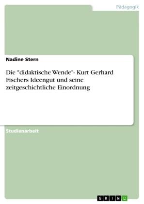 Die 'didaktische Wende'- Kurt Gerhard Fischers Ideengut und seine zeitgeschichtliche Einordnung