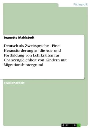 Deutsch als Zweitsprache - Eine Herausforderung an die Aus- und Fortbildung von Lehrkräften für Chancengleichheit von Kindern mit Migrationshintergrund