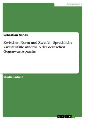 Zwischen Norm und Zweifel - Sprachliche Zweifelsfälle innerhalb der deutschen Gegenwartssprache
