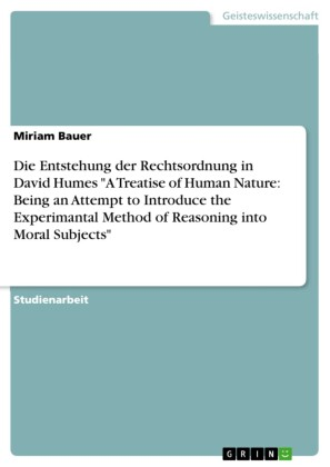 Die Entstehung der Rechtsordnung in David Humes 'A Treatise of Human Nature: Being an Attempt to Introduce the Experimantal Method of Reasoning into Moral Subjects'