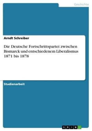 Die Deutsche Fortschrittspartei zwischen Bismarck und entschiedenem Liberalismus 1871 bis 1878