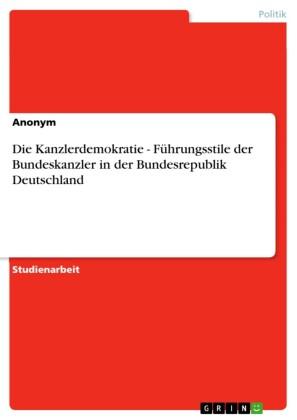 Die Kanzlerdemokratie - Führungsstile der Bundeskanzler in der Bundesrepublik Deutschland