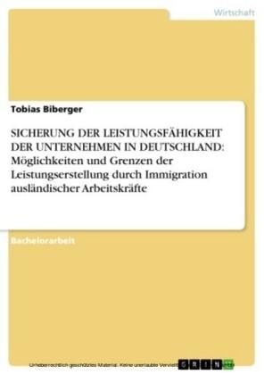 SICHERUNG DER LEISTUNGSFÄHIGKEIT DER UNTERNEHMEN IN DEUTSCHLAND: Möglichkeiten und Grenzen der Leistungserstellung durch Immigration ausländischer Arbeitskräfte