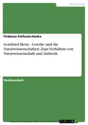 Gottfried Benn - Goethe und die Naturwissenschaften: Zum Verhältnis von Naturwissenschaft und Ästhetik