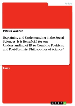 Explaining and Understanding in the Social Sciences: Is it Beneficial for our Understanding of IR to Combine Positivist and Post-Positivist Philosophies of Science?